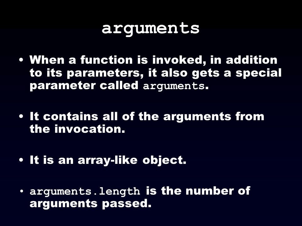 arguments When a function is invoked, in addition to its parameters, it also gets a special parameter called arguments. It contains all of the argumen