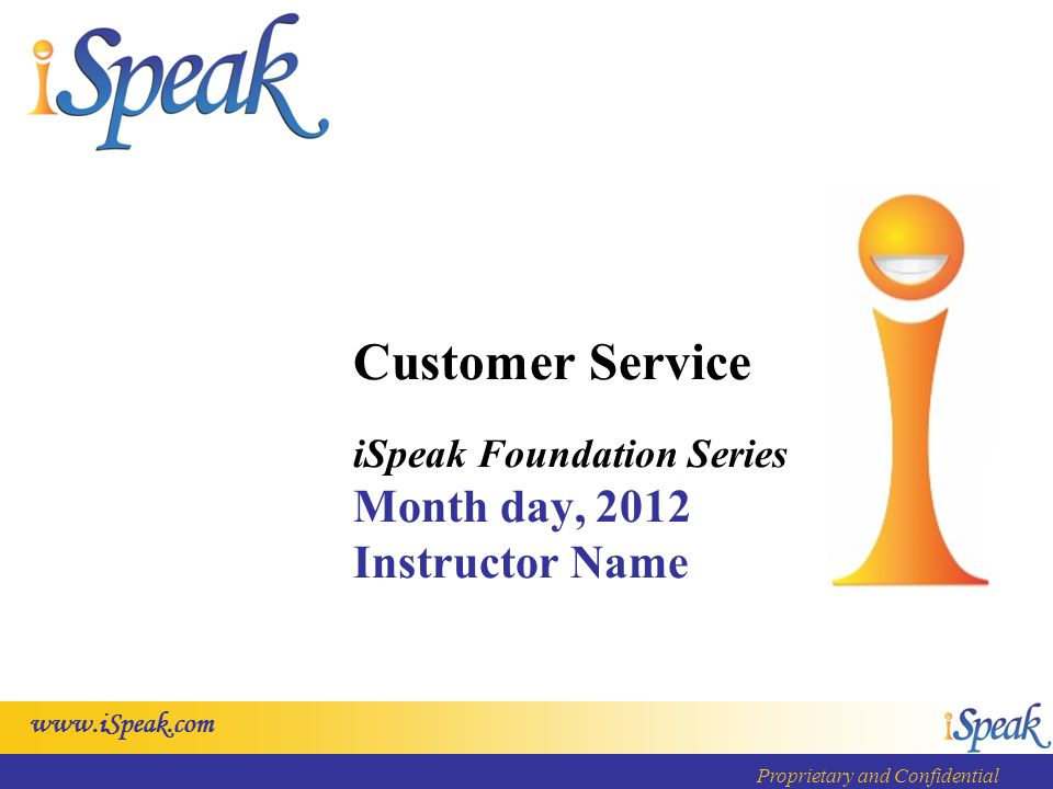 www.iSpeak.com Proprietary and Confidential Customer Service iSpeak Foundation Series Month day, 2012 Instructor Name