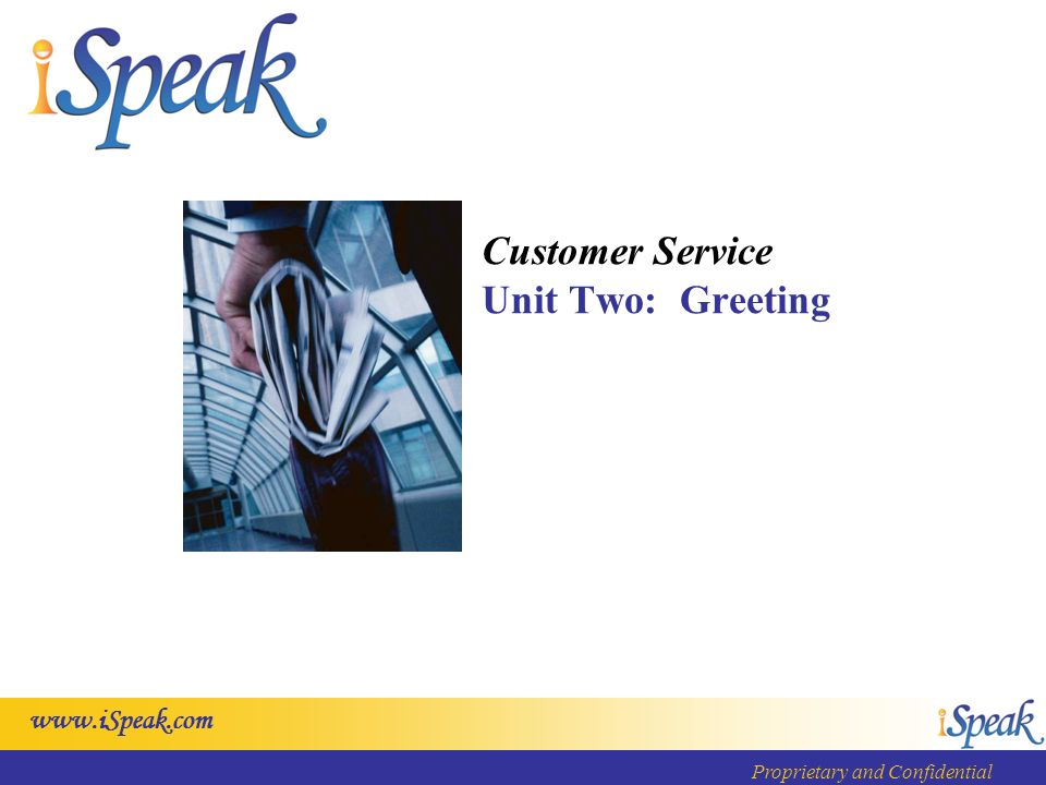 www.iSpeak.com Proprietary and Confidential Customer Service Unit Two: Greeting