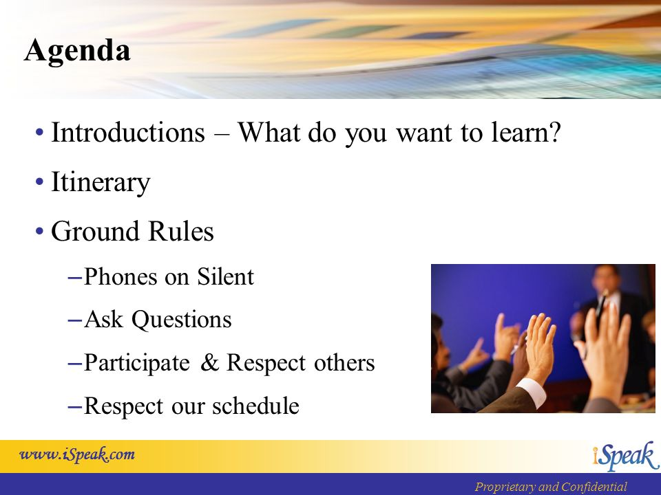 www.iSpeak.com Proprietary and Confidential Agenda Introductions – What do you want to learn.