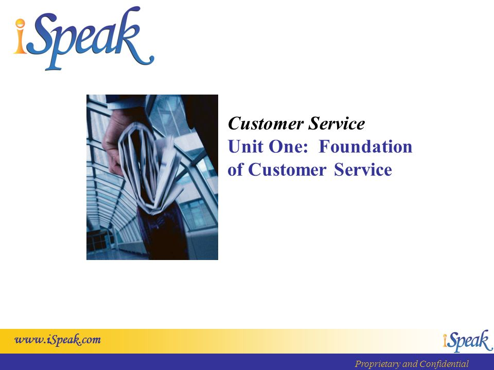 www.iSpeak.com Proprietary and Confidential Customer Service Unit One: Foundation of Customer Service