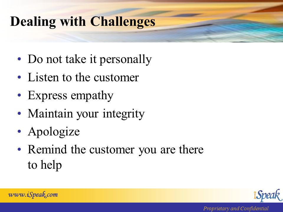 www.iSpeak.com Proprietary and Confidential Dealing with Challenges Do not take it personally Listen to the customer Express empathy Maintain your integrity Apologize Remind the customer you are there to help