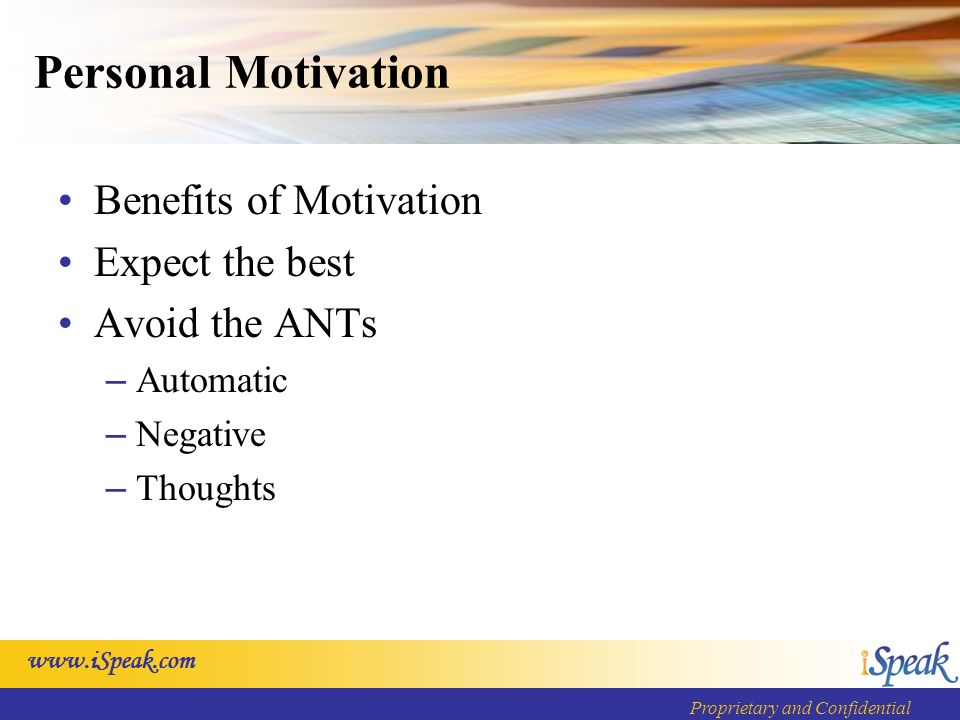 www.iSpeak.com Proprietary and Confidential Personal Motivation Benefits of Motivation Expect the best Avoid the ANTs – Automatic – Negative – Thoughts