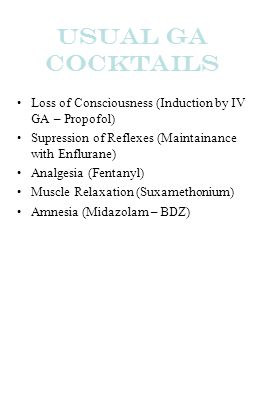 Usual GA Cocktails Loss of Consciousness (Induction by IV GA – Propofol) Supression of Reflexes (Maintainance with Enflurane) Analgesia (Fentanyl) Mus