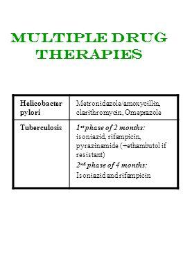 Multiple drug therapies Helicobacter pylori Metronidazole/amoxycillin, clarithromycin, Omeprazole Tuberculosis1 st phase of 2 months: isoniazid, rifam