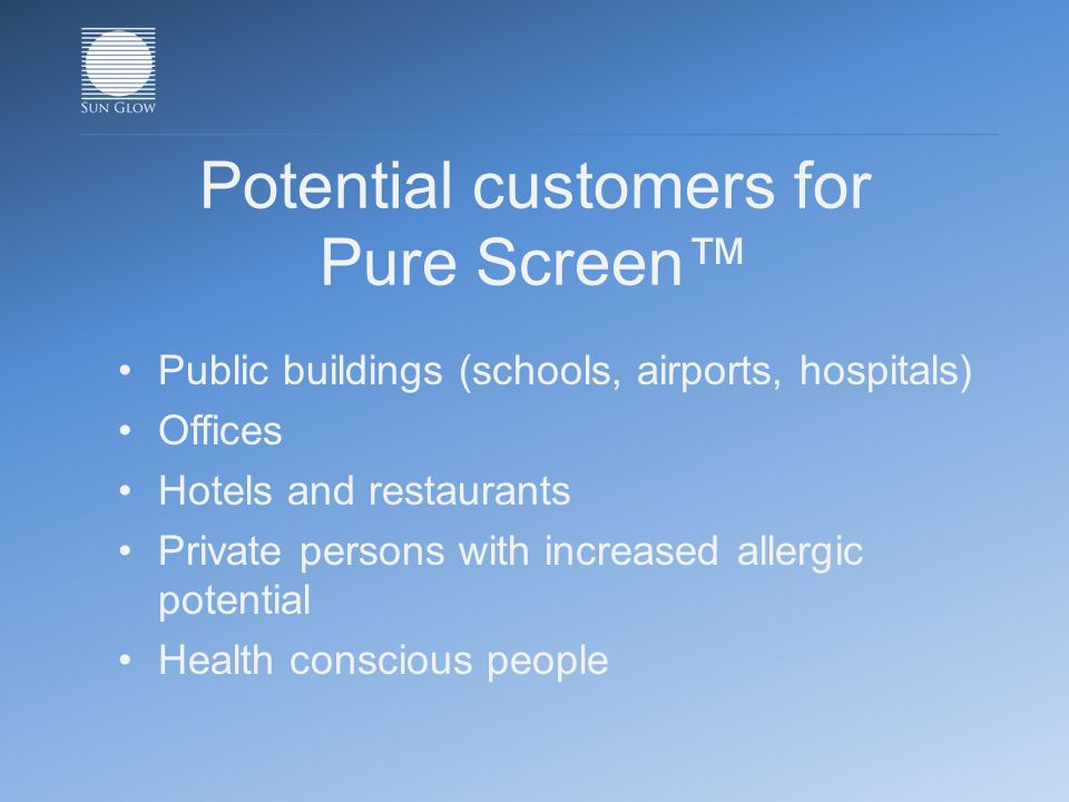 Potential customers for Pure Screen Public buildings (schools, airports, hospitals) Offices Hotels and restaurants Private persons with increased allergic potential Health conscious people