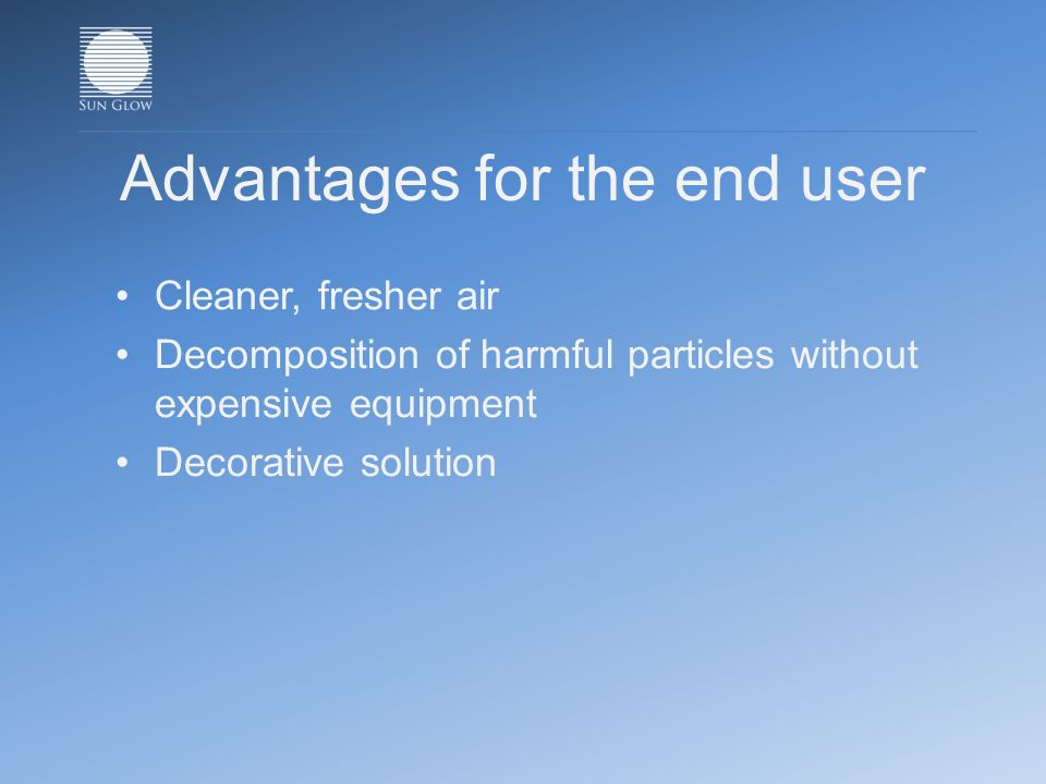 Advantages for the end user Cleaner, fresher air Decomposition of harmful particles without expensive equipment Decorative solution