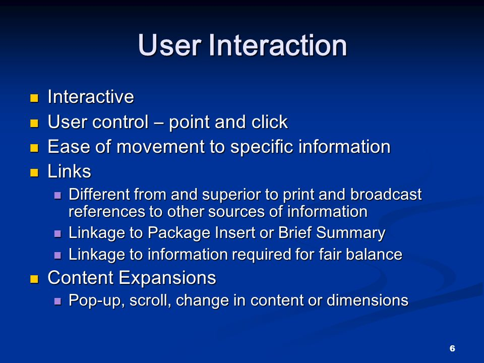 6 User Interaction Interactive Interactive User control – point and click User control – point and click Ease of movement to specific information Ease of movement to specific information Links Links Different from and superior to print and broadcast references to other sources of information Different from and superior to print and broadcast references to other sources of information Linkage to Package Insert or Brief Summary Linkage to Package Insert or Brief Summary Linkage to information required for fair balance Linkage to information required for fair balance Content Expansions Content Expansions Pop-up, scroll, change in content or dimensions Pop-up, scroll, change in content or dimensions