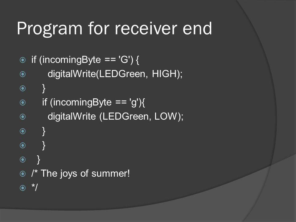 Program for receiver end if (incomingByte == G ) { digitalWrite(LEDGreen, HIGH); } if (incomingByte == g ){ digitalWrite (LEDGreen, LOW); } /* The joys of summer.