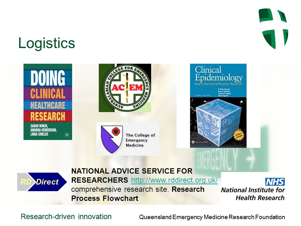 Queensland Emergency Medicine Research Foundation Research-driven innovation Queensland Emergency Medicine Research Foundation Research-driven innovation Logistics NATIONAL ADVICE SERVICE FOR RESEARCHERS http://www.rddirect.org.uk/ comprehensive research site.