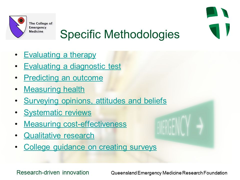 Queensland Emergency Medicine Research Foundation Research-driven innovation Queensland Emergency Medicine Research Foundation Research-driven innovation Specific Methodologies Evaluating a therapy Evaluating a diagnostic test Predicting an outcome Measuring health Surveying opinions, attitudes and beliefs Systematic reviews Measuring cost-effectiveness Qualitative research College guidance on creating surveys
