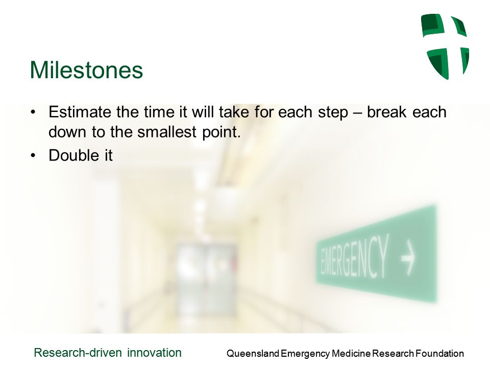 Queensland Emergency Medicine Research Foundation Research-driven innovation Queensland Emergency Medicine Research Foundation Research-driven innovation Milestones Estimate the time it will take for each step – break each down to the smallest point.