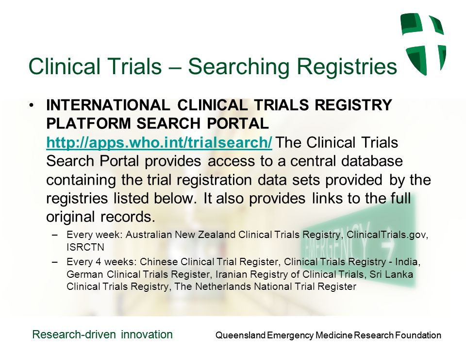 Queensland Emergency Medicine Research Foundation Research-driven innovation Queensland Emergency Medicine Research Foundation Research-driven innovation Clinical Trials – Searching Registries INTERNATIONAL CLINICAL TRIALS REGISTRY PLATFORM SEARCH PORTAL http://apps.who.int/trialsearch/ The Clinical Trials Search Portal provides access to a central database containing the trial registration data sets provided by the registries listed below.