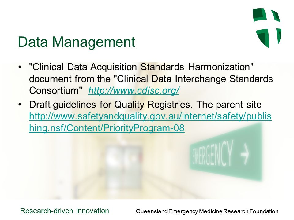 Queensland Emergency Medicine Research Foundation Research-driven innovation Queensland Emergency Medicine Research Foundation Research-driven innovation Data Management Clinical Data Acquisition Standards Harmonization document from the Clinical Data Interchange Standards Consortium http://www.cdisc.org/http://www.cdisc.org/ Draft guidelines for Quality Registries.