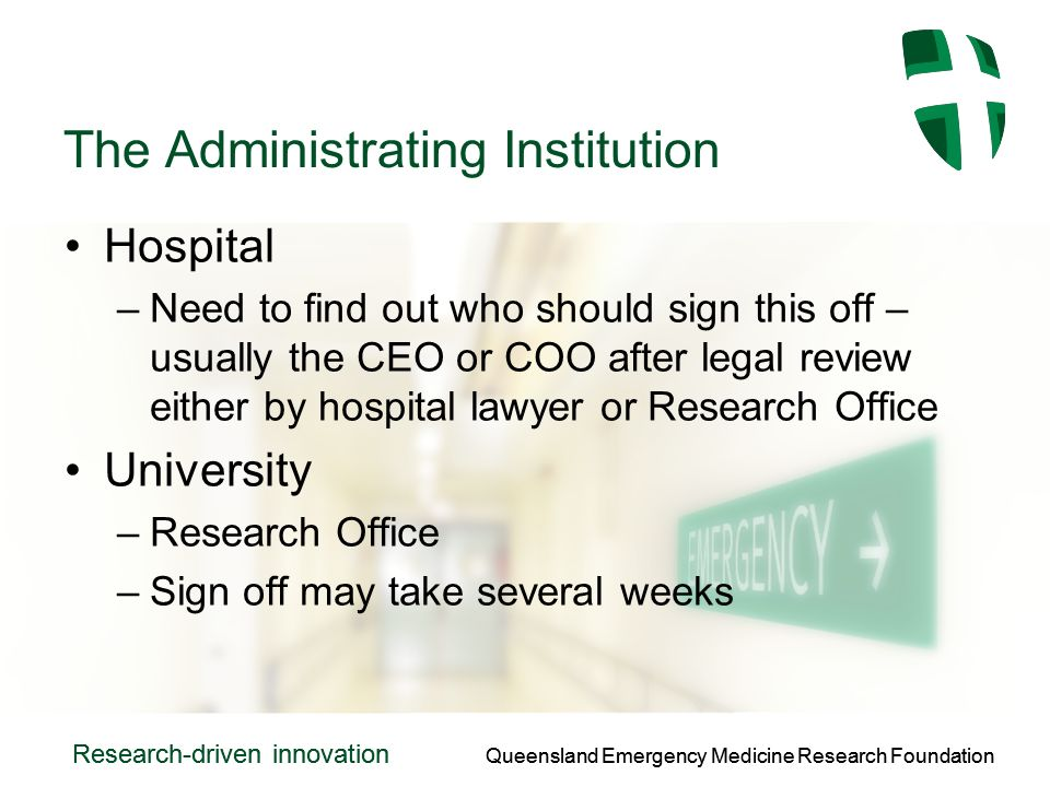 Queensland Emergency Medicine Research Foundation Research-driven innovation Queensland Emergency Medicine Research Foundation Research-driven innovation The Administrating Institution Hospital –Need to find out who should sign this off – usually the CEO or COO after legal review either by hospital lawyer or Research Office University –Research Office –Sign off may take several weeks