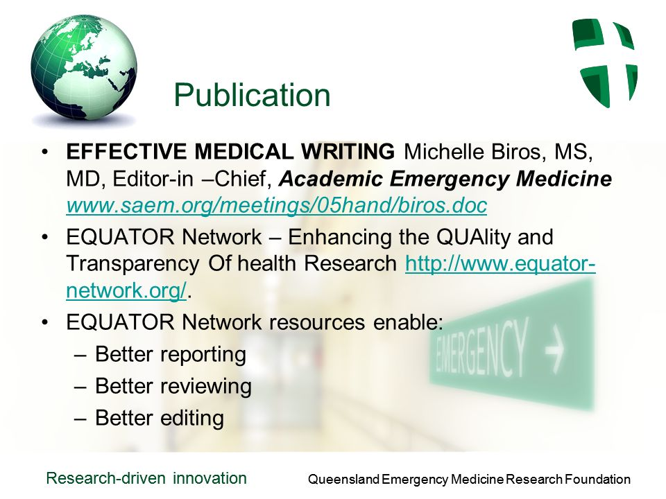 Queensland Emergency Medicine Research Foundation Research-driven innovation Queensland Emergency Medicine Research Foundation Research-driven innovation Publication EFFECTIVE MEDICAL WRITING Michelle Biros, MS, MD, Editor-in –Chief, Academic Emergency Medicine www.saem.org/meetings/05hand/biros.doc www.saem.org/meetings/05hand/biros.doc EQUATOR Network – Enhancing the QUAlity and Transparency Of health Research http://www.equator- network.org/.http://www.equator- network.org/ EQUATOR Network resources enable: –Better reporting –Better reviewing –Better editing