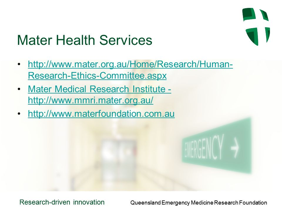 Queensland Emergency Medicine Research Foundation Research-driven innovation Queensland Emergency Medicine Research Foundation Research-driven innovation Mater Health Services http://www.mater.org.au/Home/Research/Human- Research-Ethics-Committee.aspxhttp://www.mater.org.au/Home/Research/Human- Research-Ethics-Committee.aspx Mater Medical Research Institute - http://www.mmri.mater.org.au/Mater Medical Research Institute - http://www.mmri.mater.org.au/ http://www.materfoundation.com.au