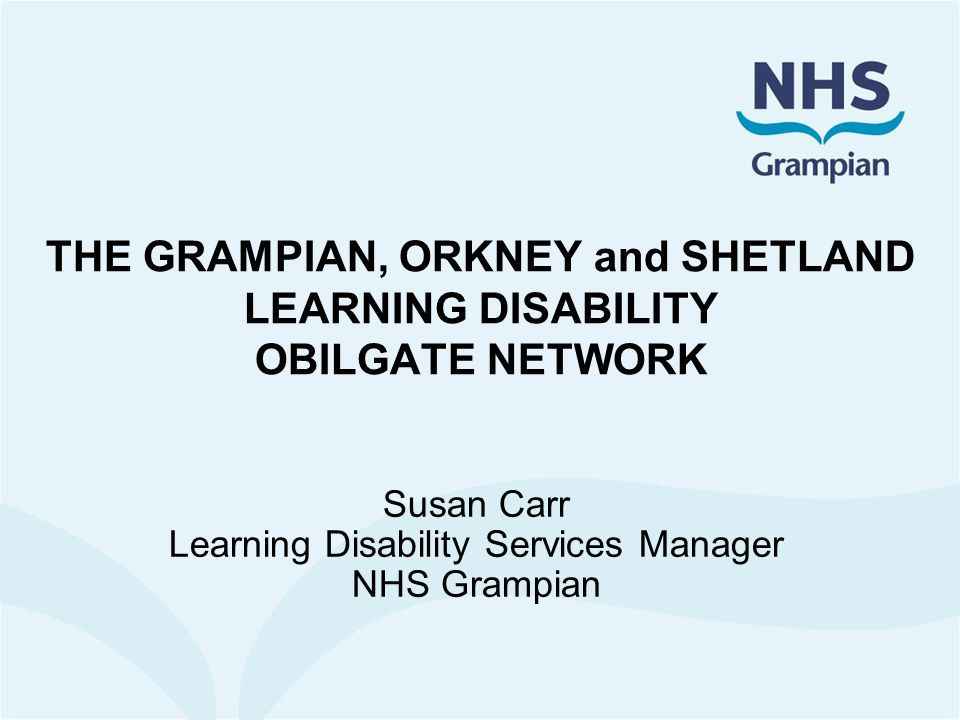 THE GRAMPIAN, ORKNEY and SHETLAND LEARNING DISABILITY OBILGATE NETWORK Susan Carr Learning Disability Services Manager NHS Grampian