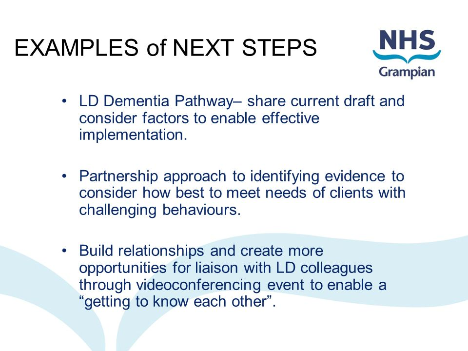 EXAMPLES of NEXT STEPS LD Dementia Pathway– share current draft and consider factors to enable effective implementation. Partnership approach to ident
