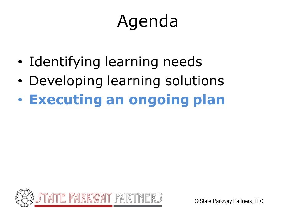 © State Parkway Partners, LLC Agenda Identifying learning needs Developing learning solutions Executing an ongoing plan