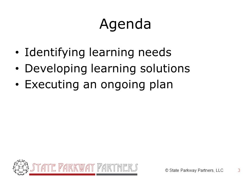 © State Parkway Partners, LLC Agenda Identifying learning needs Developing learning solutions Executing an ongoing plan 3
