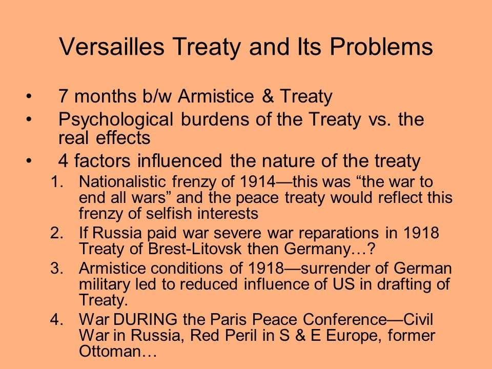 Versailles Treaty and Its Problems 7 months b/w Armistice & Treaty Psychological burdens of the Treaty vs. the real effects 4 factors influenced the n