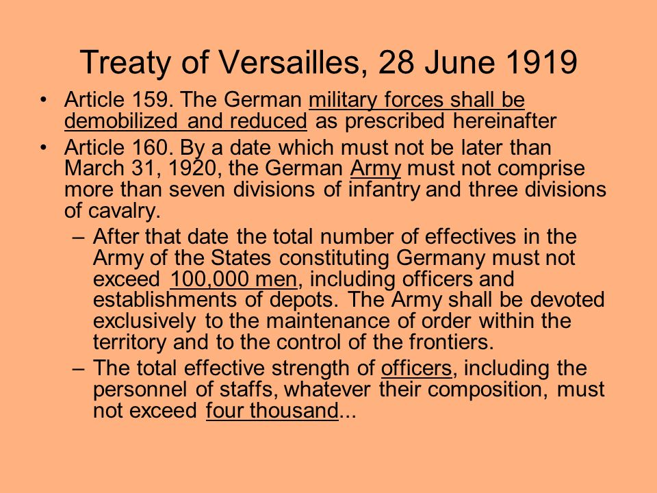 Treaty of Versailles, 28 June 1919 Article 159. The German military forces shall be demobilized and reduced as prescribed hereinafter Article 160. By