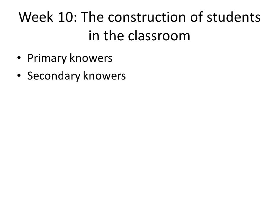 Week 10: The construction of students in the classroom Primary knowers Secondary knowers