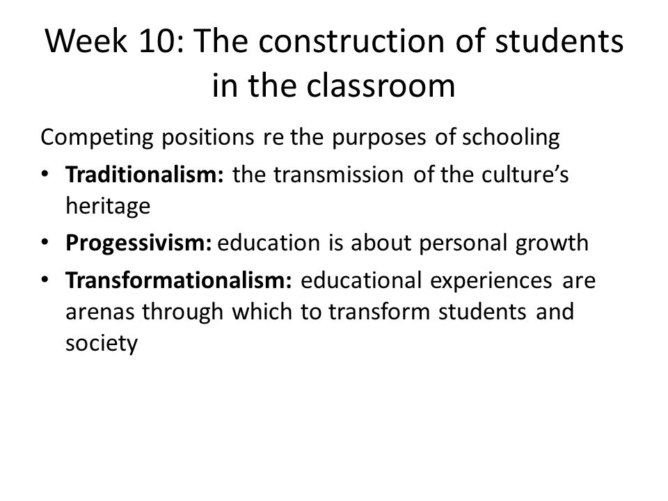 Week 10: The construction of students in the classroom Competing positions re the purposes of schooling Traditionalism: the transmission of the cultur
