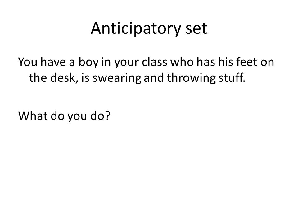 Anticipatory set You have a boy in your class who has his feet on the desk, is swearing and throwing stuff. What do you do?