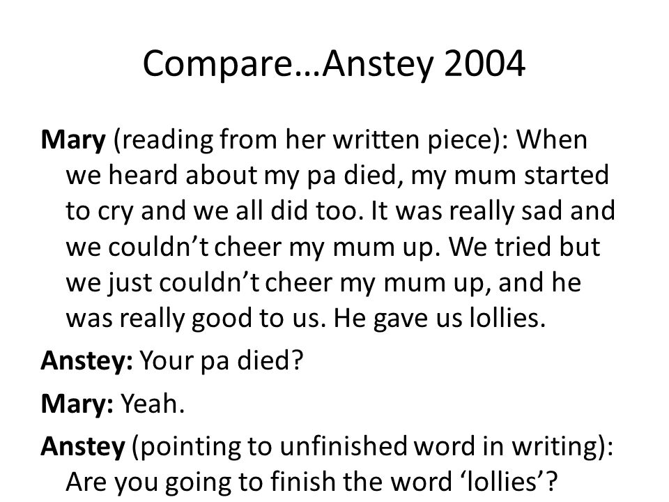 Compare…Anstey 2004 Mary (reading from her written piece): When we heard about my pa died, my mum started to cry and we all did too. It was really sad