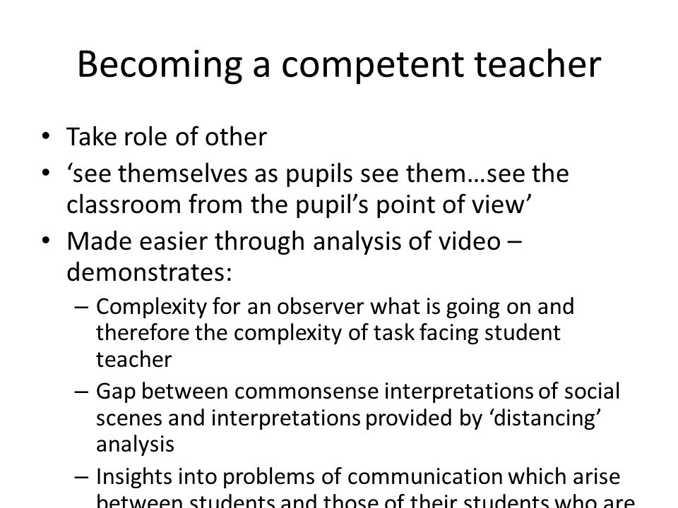 Becoming a competent teacher Take role of other see themselves as pupils see them…see the classroom from the pupils point of view Made easier through
