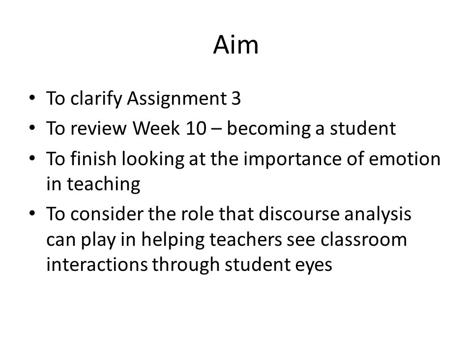 Aim To clarify Assignment 3 To review Week 10 – becoming a student To finish looking at the importance of emotion in teaching To consider the role tha