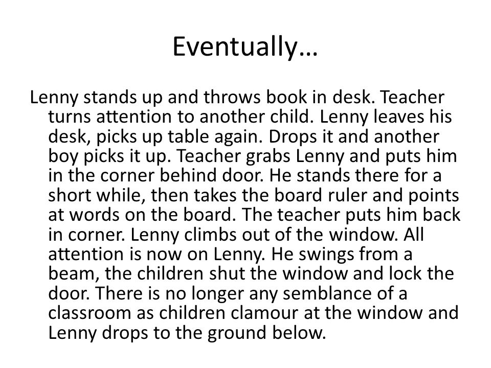 Eventually… Lenny stands up and throws book in desk. Teacher turns attention to another child. Lenny leaves his desk, picks up table again. Drops it a