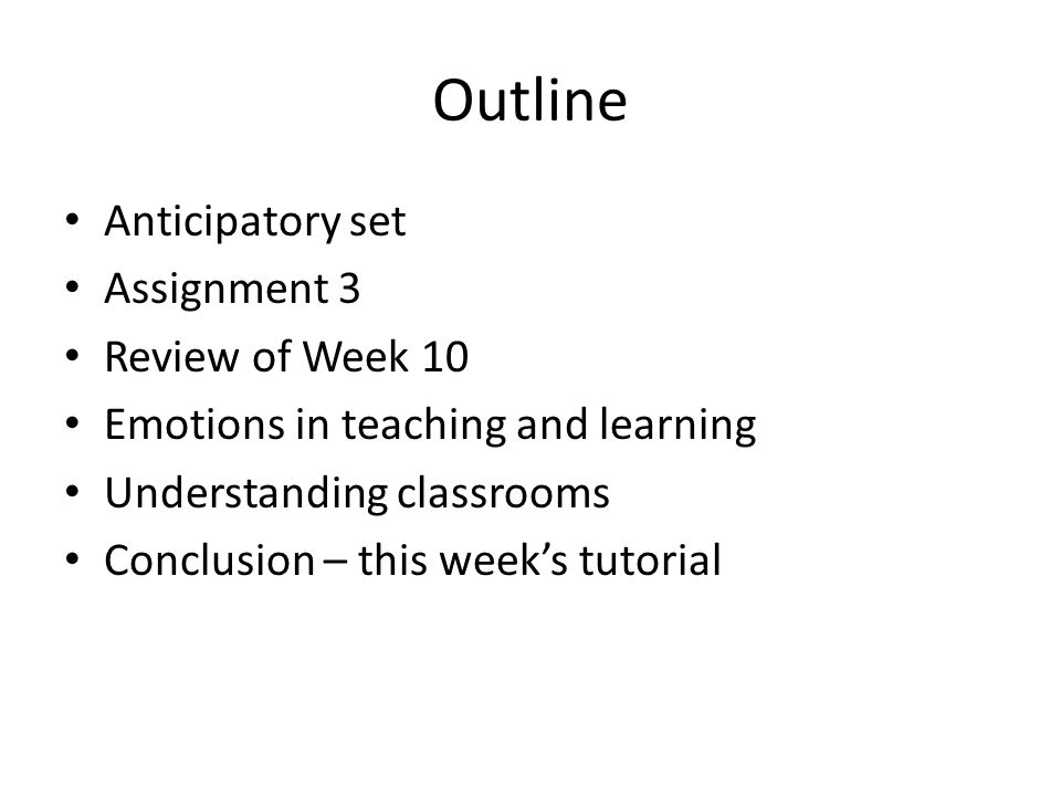 Outline Anticipatory set Assignment 3 Review of Week 10 Emotions in teaching and learning Understanding classrooms Conclusion – this weeks tutorial