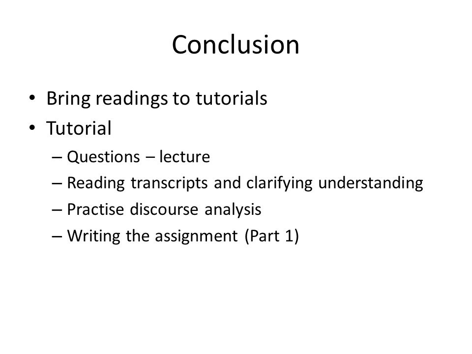 Bring readings to tutorials Tutorial – Questions – lecture – Reading transcripts and clarifying understanding – Practise discourse analysis – Writing