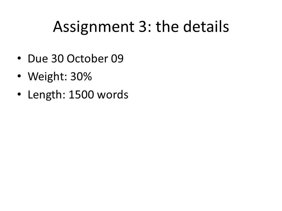 Assignment 3: the details Due 30 October 09 Weight: 30% Length: 1500 words