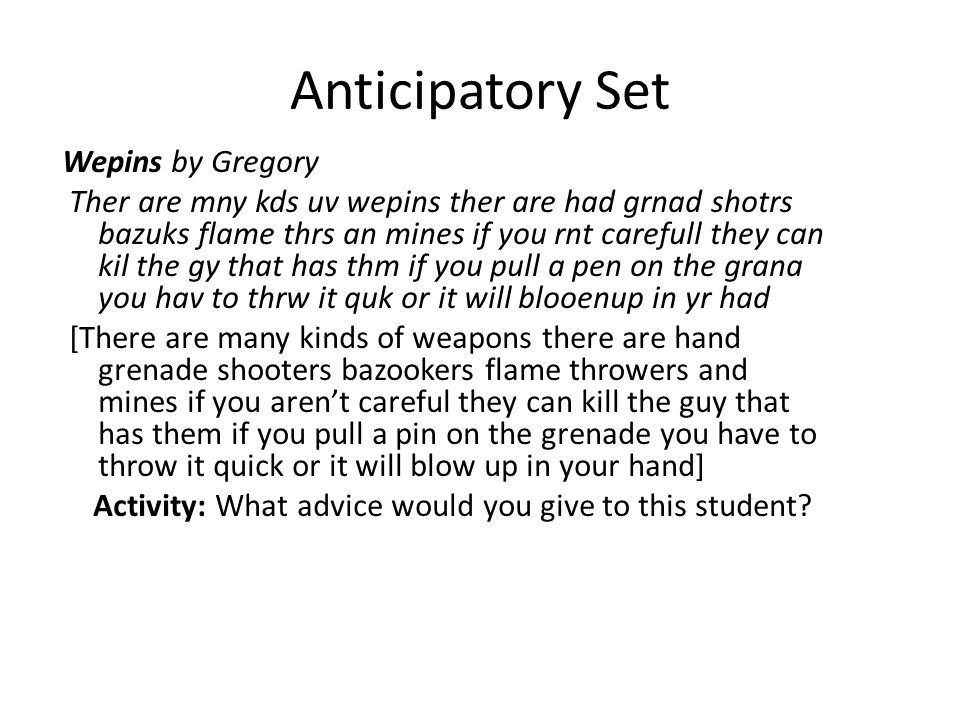 Anticipatory Set Wepins by Gregory Ther are mny kds uv wepins ther are had grnad shotrs bazuks flame thrs an mines if you rnt carefull they can kil the gy that has thm if you pull a pen on the grana you hav to thrw it quk or it will blooenup in yr had [There are many kinds of weapons there are hand grenade shooters bazookers flame throwers and mines if you arent careful they can kill the guy that has them if you pull a pin on the grenade you have to throw it quick or it will blow up in your hand] Activity: What advice would you give to this student