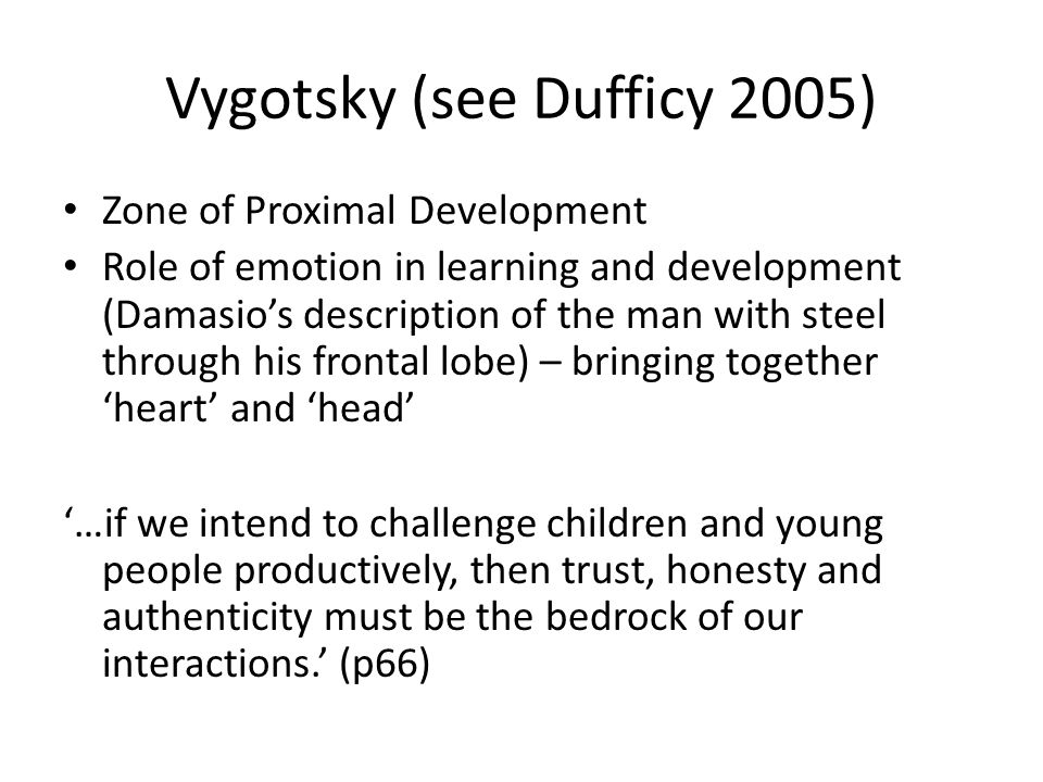 Vygotsky (see Dufficy 2005) Zone of Proximal Development Role of emotion in learning and development (Damasios description of the man with steel through his frontal lobe) – bringing together heart and head …if we intend to challenge children and young people productively, then trust, honesty and authenticity must be the bedrock of our interactions.