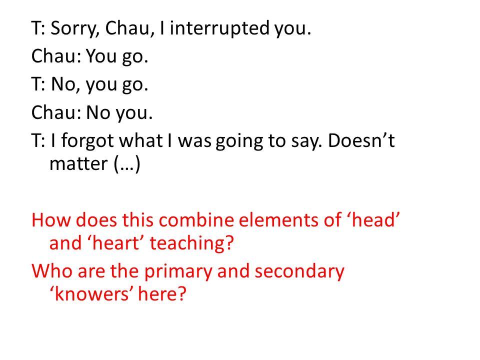 T: Sorry, Chau, I interrupted you. Chau: You go. T: No, you go.