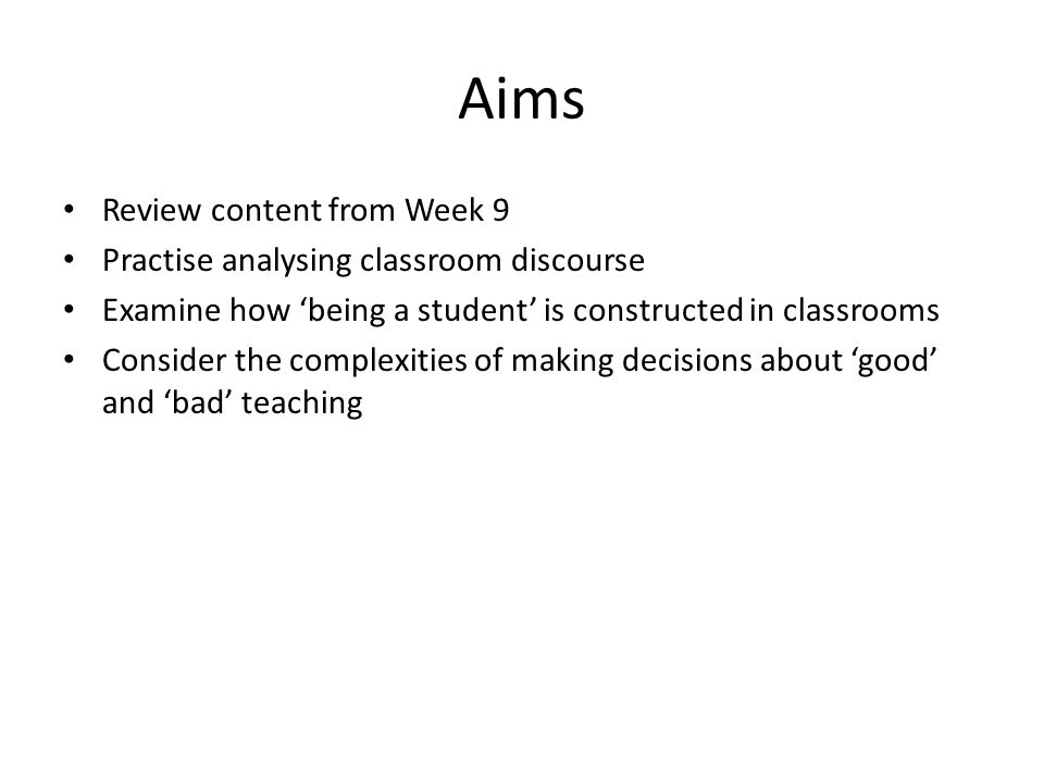 Aims Review content from Week 9 Practise analysing classroom discourse Examine how being a student is constructed in classrooms Consider the complexities of making decisions about good and bad teaching
