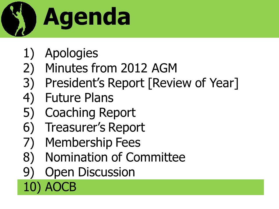 Agenda 1)Apologies 2)Minutes from 2012 AGM 3)Presidents Report [Review of Year] 4)Future Plans 5)Coaching Report 6)Treasurers Report 7)Membership Fees 8)Nomination of Committee 9)Open Discussion 10)AOCB