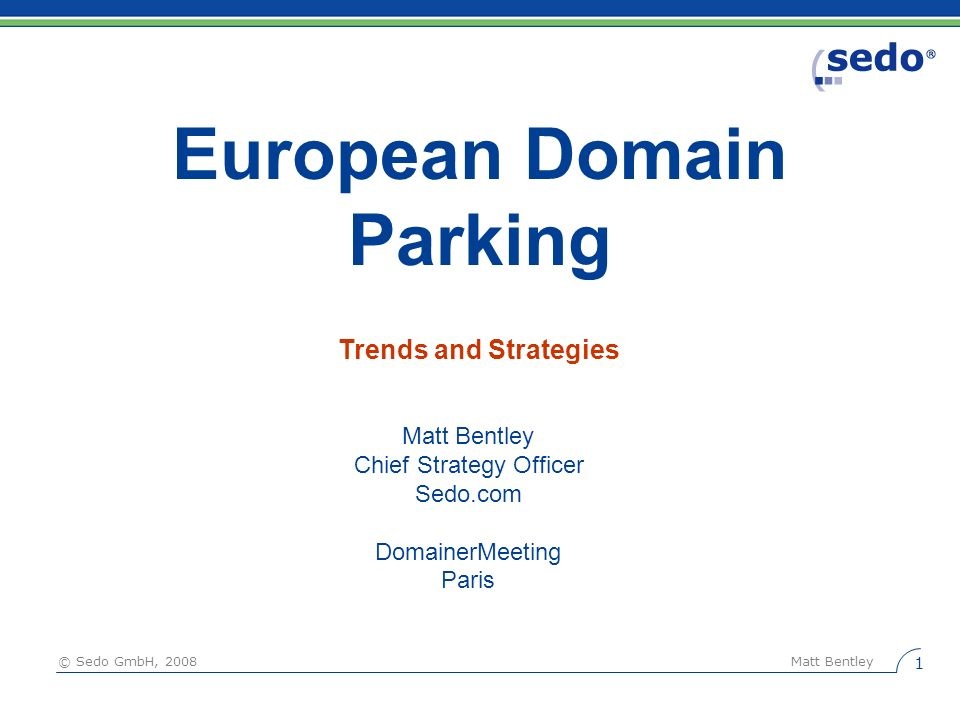 © Sedo GmbH, 2008 Matt Bentley 1 European Domain Parking Matt Bentley Chief Strategy Officer Sedo.com DomainerMeeting Paris Trends and Strategies