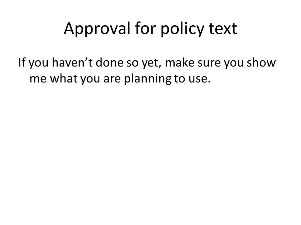 Approval for policy text If you havent done so yet, make sure you show me what you are planning to use.