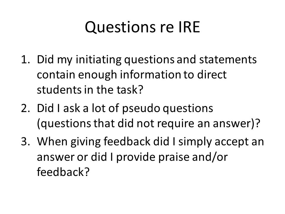 Questions re IRE 1.Did my initiating questions and statements contain enough information to direct students in the task? 2.Did I ask a lot of pseudo q