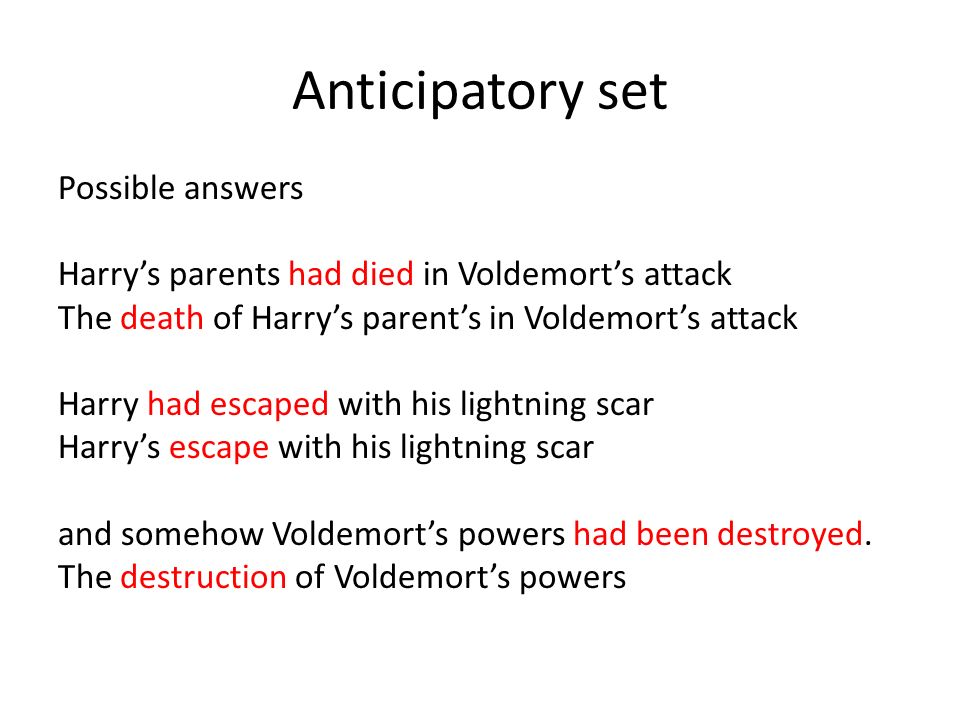 Anticipatory set Possible answers Harrys parents had died in Voldemorts attack The death of Harrys parents in Voldemorts attack Harry had escaped with