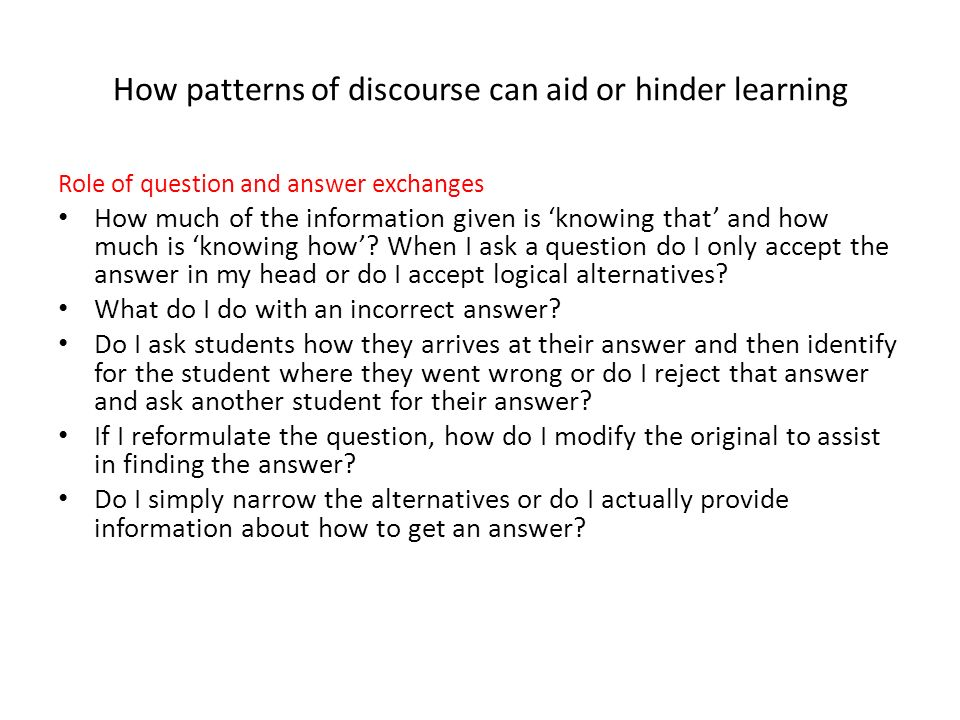 How patterns of discourse can aid or hinder learning Role of question and answer exchanges How much of the information given is knowing that and how m