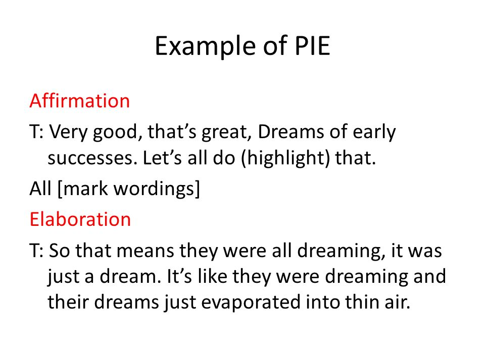 Example of PIE Affirmation T: Very good, thats great, Dreams of early successes. Lets all do (highlight) that. All [mark wordings] Elaboration T: So t