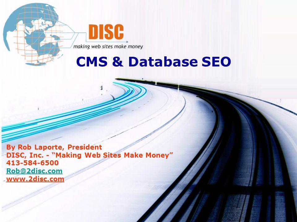 CMS & Database SEO By Rob Laporte, President DISC, Inc. - Making Web Sites Make Money 413-584-6500 Rob@2disc.com www.2disc.com