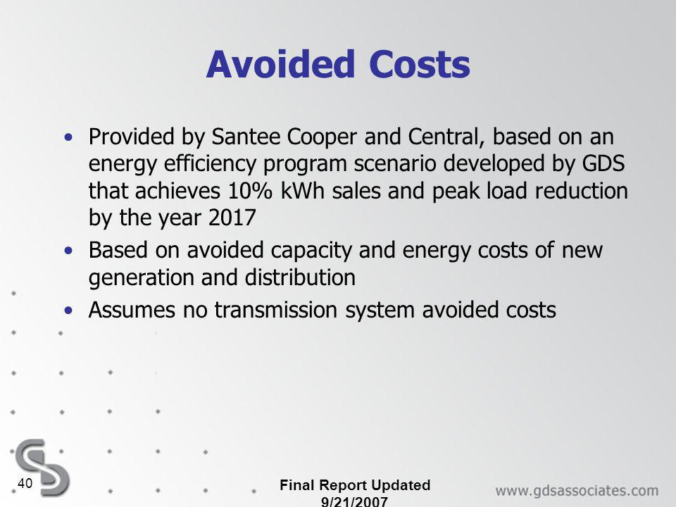 Final Report Updated 9/21/2007 40 Avoided Costs Provided by Santee Cooper and Central, based on an energy efficiency program scenario developed by GDS that achieves 10% kWh sales and peak load reduction by the year 2017 Based on avoided capacity and energy costs of new generation and distribution Assumes no transmission system avoided costs